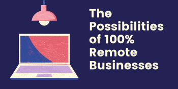 The Possibilities of 100% Remote Businesses